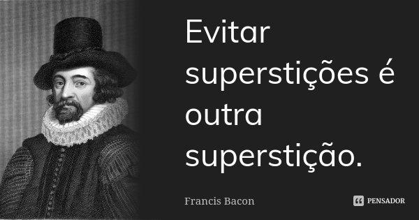 Evitar superstições é outra superstição.... Frase de Francis Bacon.