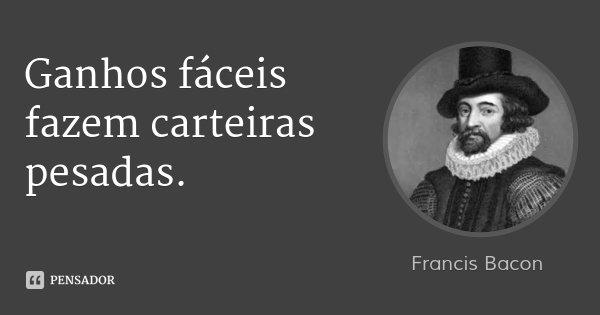 Ganhos fáceis fazem carteiras pesadas.... Frase de Francis Bacon.