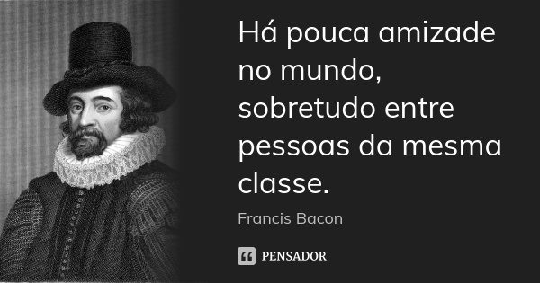 Há pouca amizade no mundo, sobretudo entre pessoas da mesma classe.... Frase de Francis Bacon.