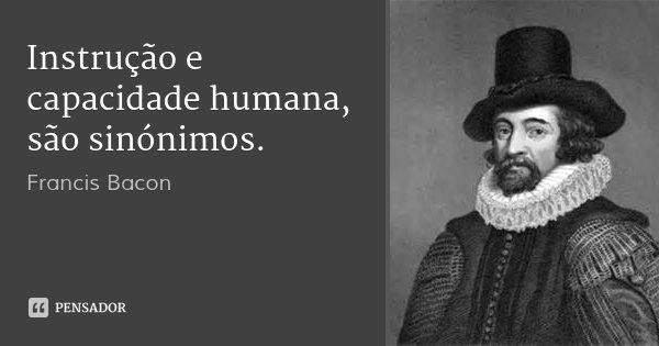 Instrução e capacidade humana, são sinónimos.... Frase de Francis Bacon.