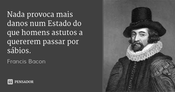 Nada provoca mais danos num Estado do que homens astutos a quererem passar por sábios.... Frase de Francis Bacon.