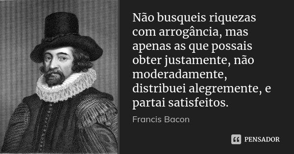 Não busqueis riquezas com arrogância, mas apenas as que possais obter justamente, não moderadamente, distribuei alegremente, e partai satisfeitos.... Frase de Francis Bacon.