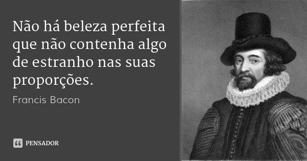 Não há beleza perfeita que não contenha algo de estranho nas suas proporções.... Frase de Francis Bacon.
