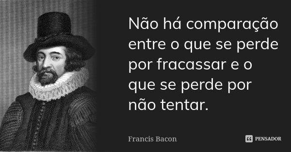 Não há comparação entre o que se perde por fracassar e o que se perde por não tentar.... Frase de Francis Bacon.