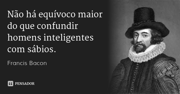 Não há equívoco maior do que confundir homens inteligentes com sábios.... Frase de Francis Bacon.