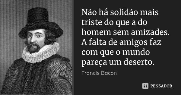 Não há solidão mais triste do que a do homem sem amizades. A falta de amigos faz com que o mundo pareça um deserto.... Frase de Francis Bacon.