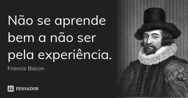 Não se aprende bem a não ser pela experiência.... Frase de Francis Bacon.