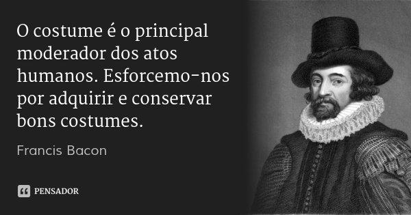 O costume é o principal moderador dos atos humanos. Esforcemo-nos por adquirir e conservar bons costumes.... Frase de Francis Bacon.