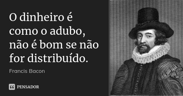 O dinheiro é como o adubo, não é bom se não for distribuído.... Frase de Francis Bacon.