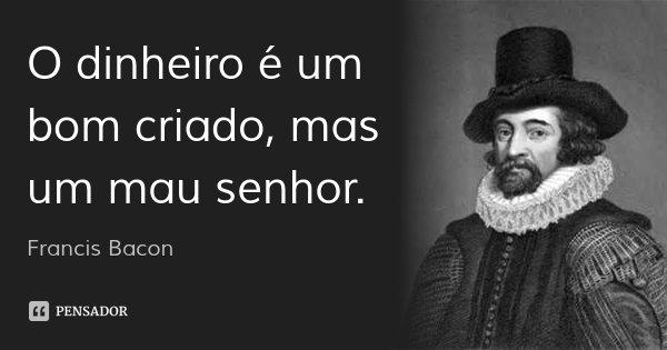 O dinheiro é um bom criado, mas um mau senhor.... Frase de Francis Bacon.