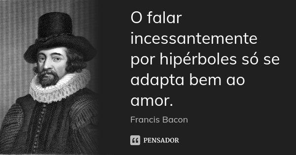O falar incessantemente por hipérboles só se adapta bem ao amor.... Frase de Francis Bacon.