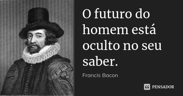 O futuro do homem está oculto no seu saber.... Frase de Francis Bacon.