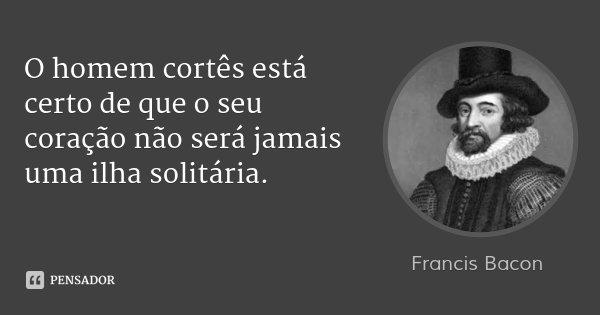 O homem cortês está certo de que o seu coração não será jamais uma ilha solitária.... Frase de Francis Bacon.