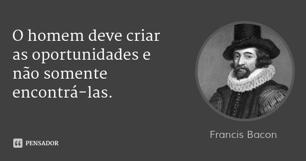 O homem deve criar as oportunidades e não somente encontrá-las.... Frase de Francis Bacon.