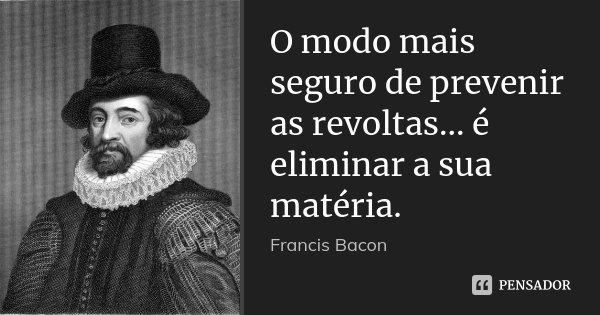 O modo mais seguro de prevenir as revoltas... é eliminar a sua matéria.... Frase de Francis Bacon.