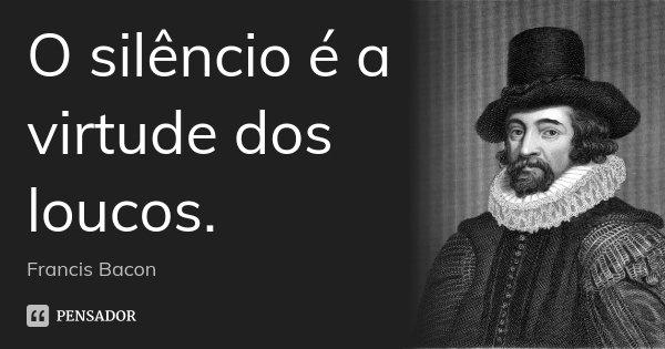 O silêncio é a virtude dos loucos.... Frase de Francis Bacon.