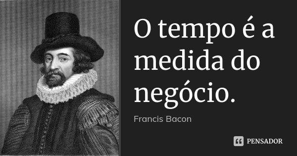 O tempo é a medida do negócio.... Frase de Francis Bacon.