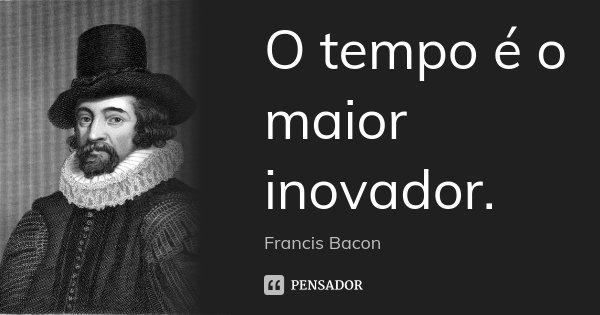 O tempo é o maior inovador.... Frase de Francis Bacon.