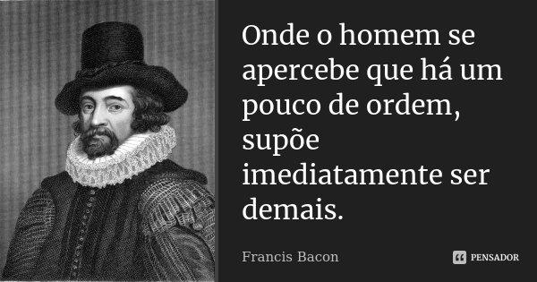 Onde o homem se apercebe que há um pouco de ordem, supõe imediatamente ser demais.... Frase de Francis Bacon.
