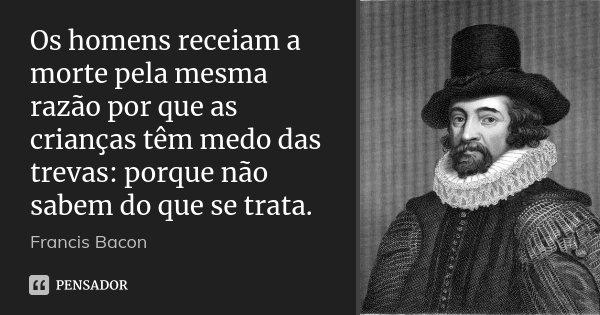 Os homens receiam a morte pela mesma razão por que as crianças têm medo das trevas: porque não sabem do que se trata.... Frase de Francis Bacon.