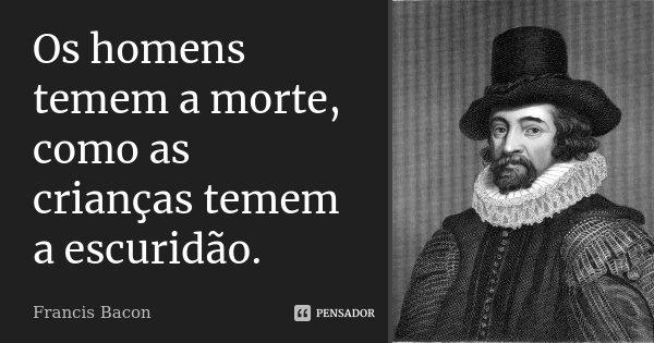 Os homens temem a morte, como as crianças temem a escuridão.... Frase de Francis Bacon.