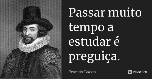 Passar muito tempo a estudar é preguiça.... Frase de Francis Bacon.