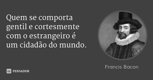 Quem se comporta gentil e cortesmente com o estrangeiro é um cidadão do mundo.... Frase de Francis Bacon.