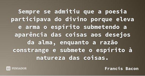 Sempre se admitiu que a poesia participava do divino porque eleva e arma o espírito submetendo a aparência das coisas aos desejos da alma, enquanto a razão cons... Frase de Francis Bacon.