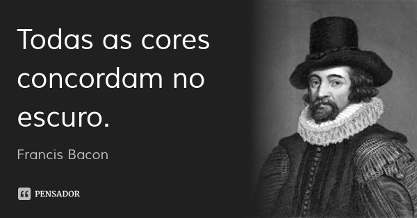 Todas as cores concordam no escuro.... Frase de Francis Bacon.