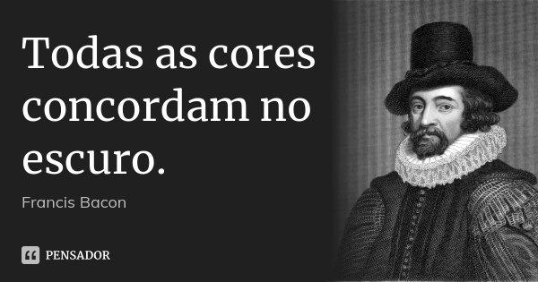 Todas as cores concordam no escuro.... Frase de Francis Bacon.