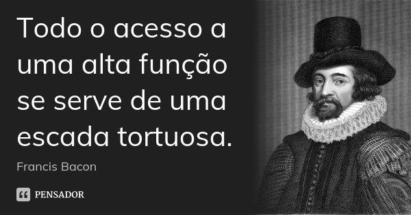 Todo o acesso a uma alta função se serve de uma escada tortuosa.... Frase de Francis Bacon.