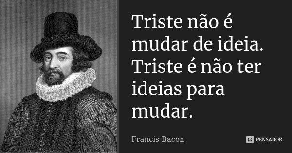 Triste não é mudar de idéia. Triste é não ter idéias para mudar.... Frase de Francis Bacon.