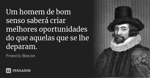 Um homem de bom senso saberá criar melhores oportunidades do que aquelas que se lhe deparam.... Frase de Francis Bacon.