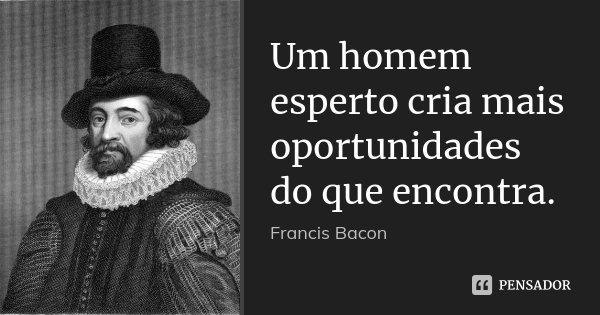 Um homem esperto cria mais oportunidades do que encontra.... Frase de Francis Bacon.