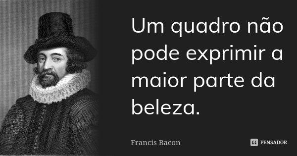 Um quadro não pode exprimir a maior parte da beleza.... Frase de Francis Bacon.