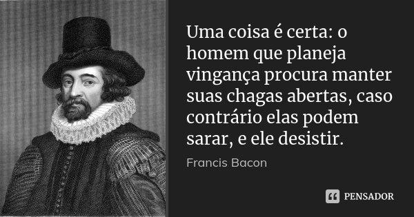Uma coisa é certa: o homem que planeja vingança procura manter suas chagas abertas, caso contrário elas podem sarar, e ele desistir.... Frase de Francis Bacon.