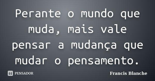 Perante o mundo que muda, mais vale pensar a mudança que mudar o pensamento.... Frase de Francis Blanche.