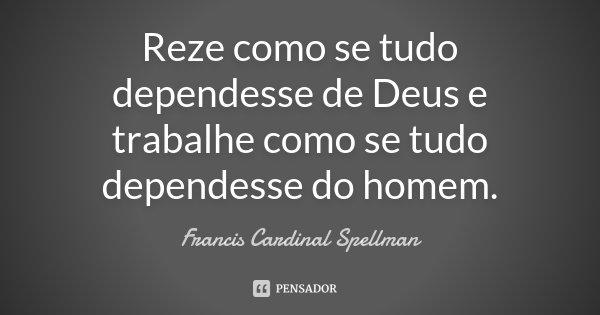 Reze como se tudo dependesse de Deus e trabalhe como se tudo dependesse do homem.... Frase de Francis Cardinal Spellman.