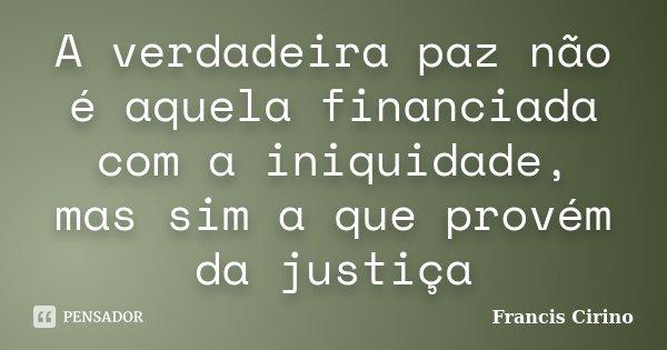 A verdadeira paz não é aquela financiada com a iniquidade, mas sim a que provém da justiça... Frase de Francis Cirino.