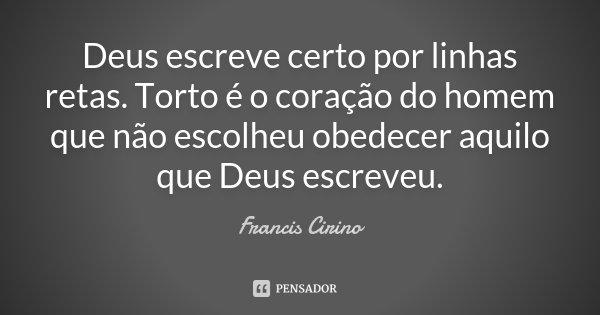 Deus escreve certo por linhas retas. Torto é o coração do homem que não escolheu obedecer aquilo que Deus escreveu.... Frase de Francis Cirino.