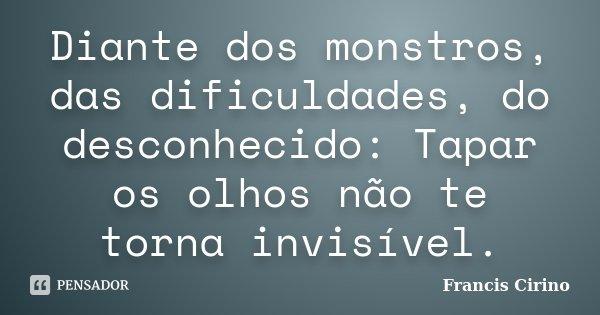 Diante dos monstros, das dificuldades, do desconhecido: Tapar os olhos não te torna invisível.... Frase de Francis Cirino.