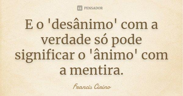 E o 'desânimo' com a verdade só pode significar o 'ânimo' com a mentira.... Frase de Francis Cirino.