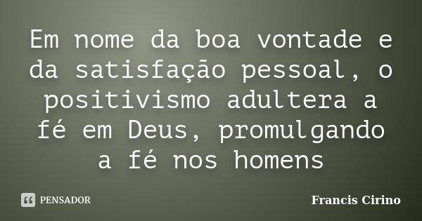 Em nome da boa vontade e da satisfação pessoal, o positivismo adultera a fé em Deus, promulgando a fé nos homens... Frase de Francis Cirino.