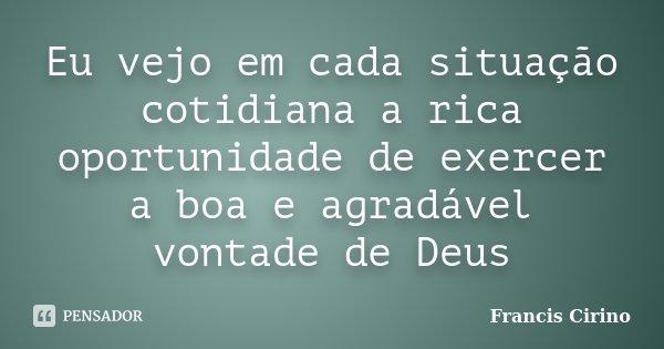 Eu vejo em cada situação cotidiana a rica oportunidade de exercer a boa e agradável vontade de Deus... Frase de Francis Cirino.