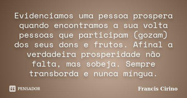 Evidenciamos uma pessoa prospera quando encontramos a sua volta pessoas que participam (gozam) dos seus dons e frutos. Afinal a verdadeira prosperidade não falt... Frase de Francis Cirino.