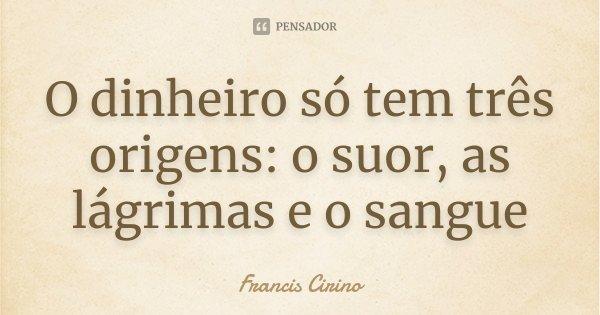 O dinheiro só tem três origens: o suor, as lágrimas e o sangue... Frase de Francis Cirino.