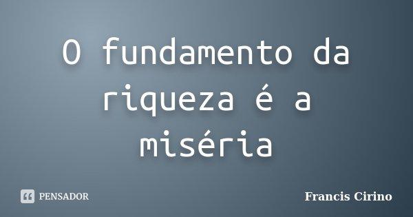 O fundamento da riqueza é a miséria... Frase de Francis Cirino.
