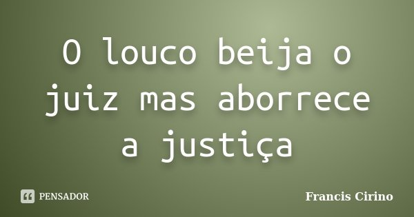 O louco beija o juiz mas aborrece a justiça... Frase de Francis Cirino.