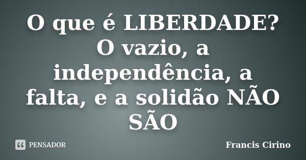 O que é LIBERDADE? O vazio, a independência, a falta, e a solidão NÃO SÃO... Frase de Francis Cirino.