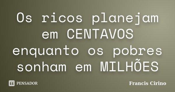 Os ricos planejam em CENTAVOS enquanto os pobres sonham em MILHÕES... Frase de Francis Cirino.